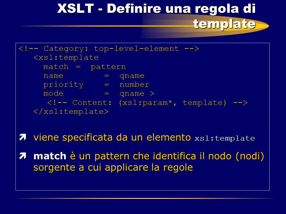 XSLT - Definire una regola di template XSLT - Definire una regola di template  viene specificata da un elemento xsl:template ìmatch è un pattern che