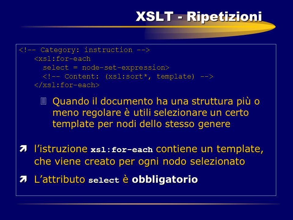 XSLT - Ripetizioni XSLT - Ripetizioni 3Quando il documento ha una struttura più o meno regolare è utili selezionare un certo template per nodi dello s