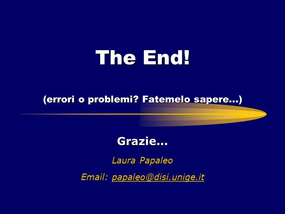 The End! (errori o problemi? Fatemelo sapere...) Grazie... Laura Papaleo Email: papaleo@disi.unige.it