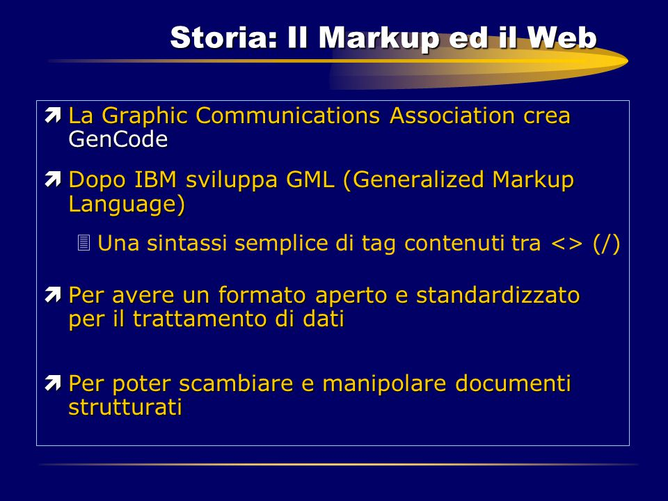 Storia: Il Markup ed il Web ìLa Graphic Communications Association crea GenCode ìDopo IBM sviluppa GML (Generalized Markup Language) 3Una sintassi sem