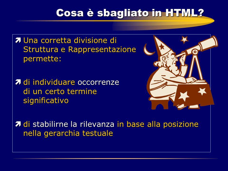 Cosa è sbagliato in HTML? ìUna corretta divisione di Struttura e Rappresentazione permette: ìdi individuare occorrenze di un certo termine significati