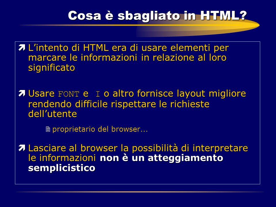 Cosa è sbagliato in HTML? ìL'intento di HTML era di usare elementi per marcare le informazioni in relazione al loro significato  Usare FONT e I o alt