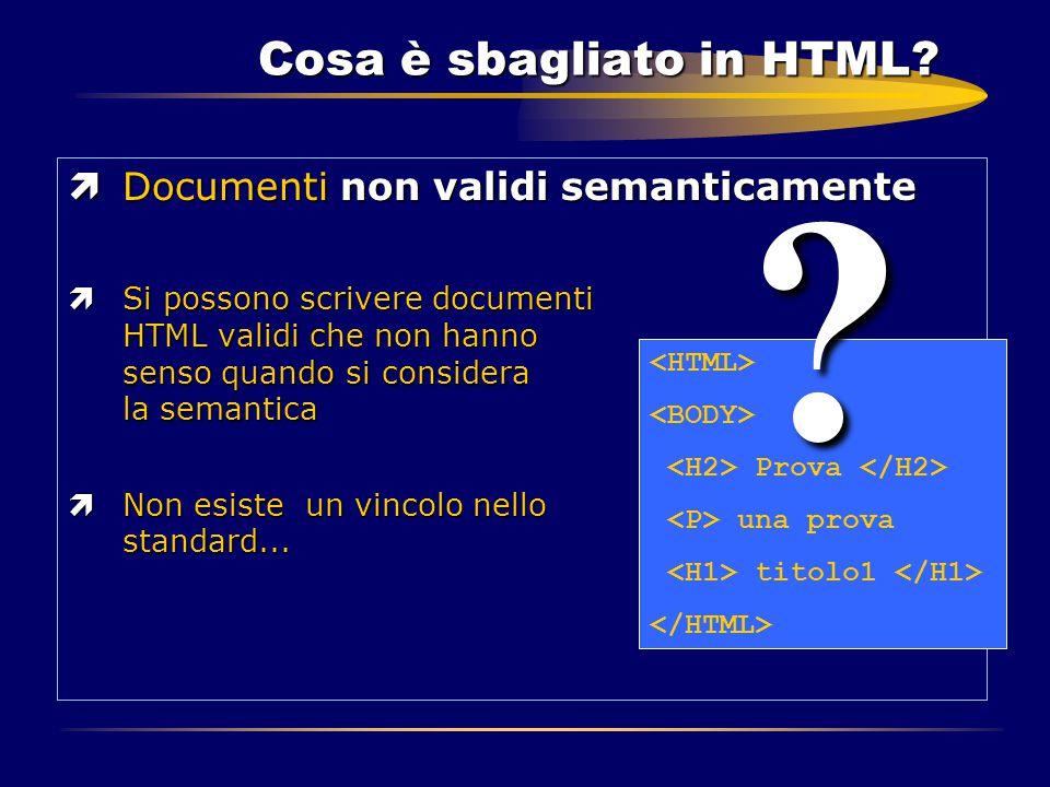 Cosa è sbagliato in HTML? ìDocumenti non validi semanticamente ìSi possono scrivere documenti HTML validi che non hanno senso quando si considera la s