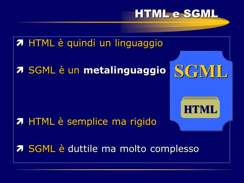 HTML e SGML ìHTML è quindi un linguaggio ìSGML è un metalinguaggio ìHTML è semplice ma rigido ìSGML è duttile ma molto complesso SGMLSGML HTML