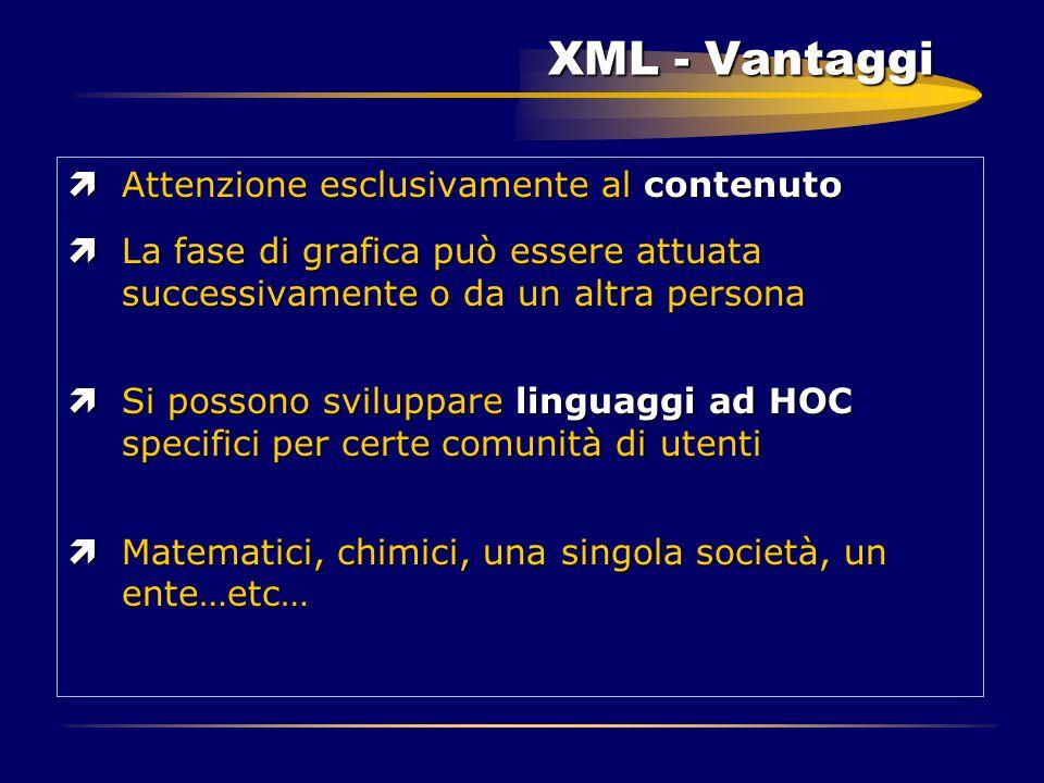 XML - Vantaggi ìAttenzione esclusivamente al contenuto ìLa fase di grafica può essere attuata successivamente o da un altra persona ìSi possono svilup