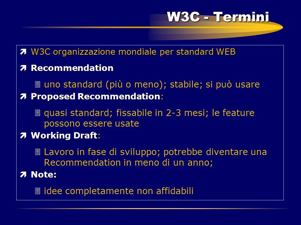 W3C - Termini ìW3C organizzazione mondiale per standard WEB ìRecommendation 3uno standard (più o meno); stabile; si può usare ìProposed Recommendation