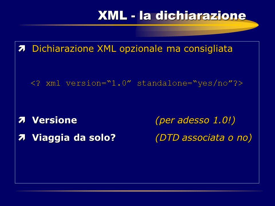 XML - la dichiarazione ìDichiarazione XML opzionale ma consigliata ìVersione(per adesso 1.0!) ìViaggia da solo?(DTD associata o no)