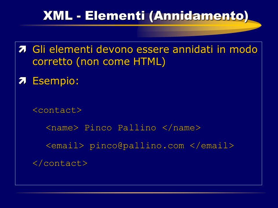 XML - Elementi (Annidamento) ìGli elementi devono essere annidati in modo corretto (non come HTML) ìEsempio: <contact> Pinco Pallino Pinco Pallino pin