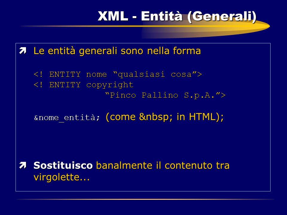XML - Entità (Generali) ìLe entità generali sono nella forma &nome_entità; (come in HTML); ìSostituisco banalmente il contenuto tra virgolette...
