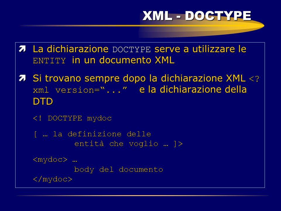 XML - DOCTYPE  La dichiarazione DOCTYPE serve a utilizzare le ENTITY in un documento XML  Si trovano sempre dopo la dichiarazione XML <? xml version
