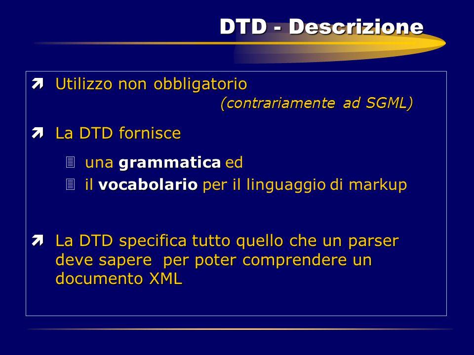 DTD - Descrizione ìUtilizzo non obbligatorio (contrariamente ad SGML) ìLa DTD fornisce grammatica 3una grammatica ed vocabolario 3il vocabolario per i