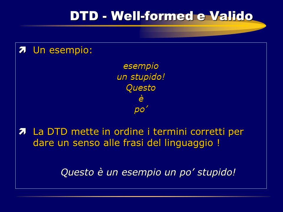 DTD - Well-formed e Valido ìUn esempio: esempio un stupido! Questoèpo' ìLa DTD mette in ordine i termini corretti per dare un senso alle frasi del lin