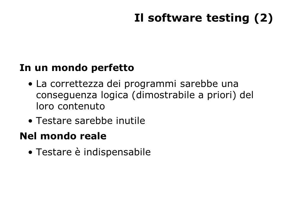 Il software testing (2) In un mondo perfetto La correttezza dei programmi sarebbe una conseguenza logica (dimostrabile a priori) del loro contenuto Testare sarebbe inutile Nel mondo reale Testare è indispensabile