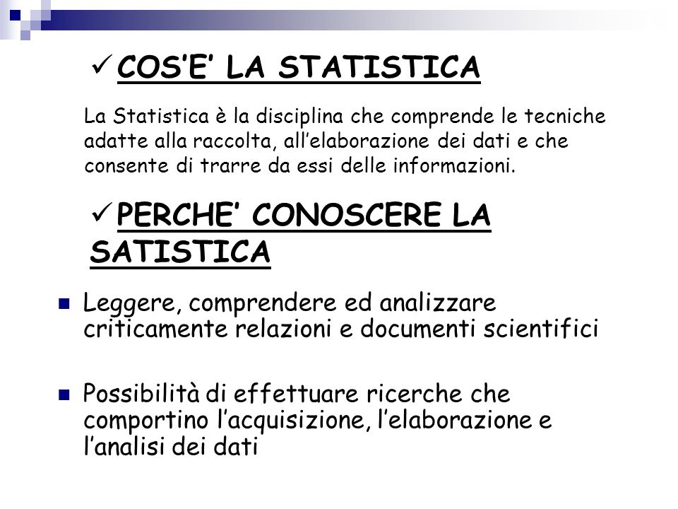 LA STATISTICA MODERNA OBIETTIVI  Raccolta dei dati  Sintetizzare le informazioni  Elaborazione numerica dei dati  Agevolare l'analisi e i processi decisionali  Trarre conclusioni sull'intera popolazione, anche quando si conoscono solamente i dati di 1 o piu' campioni STATISTICA DESCRITTIVA insieme dei metodi che riguardano raccolta, presentazione e sintesi di un insieme di dati per descriverne le caratteristiche essenziali STATISTICA INFERENZIALE Procedimento che consente di pervenire ad una conclusione su una popolazione di interesse sulla base dell'informazione contenuta in un campione che è stato estratto da quella popolazione