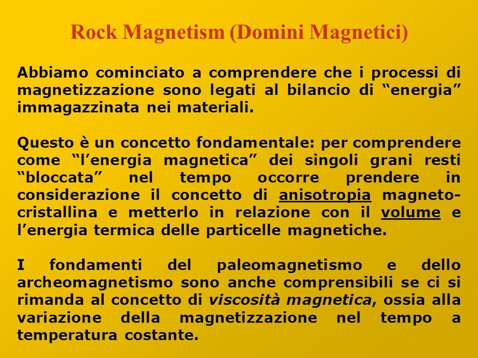 Rock Magnetism (Domini Magnetici) Abbiamo cominciato a comprendere che i processi di magnetizzazione sono legati al bilancio di energia immagazzinata nei materiali.