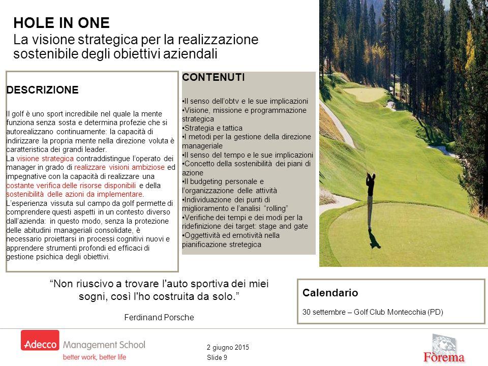 2 giugno 2015 Slide 9 HOLE IN ONE La visione strategica per la realizzazione sostenibile degli obiettivi aziendali Visione Strategica DESCRIZIONE Il g