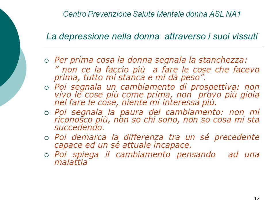 12 Centro Prevenzione Salute Mentale donna ASL NA1 La depressione nella donna attraverso i suoi vissuti  Per prima cosa la donna segnala la stanchezza: non ce la faccio più a fare le cose che facevo prima, tutto mi stanca e mi dà peso .