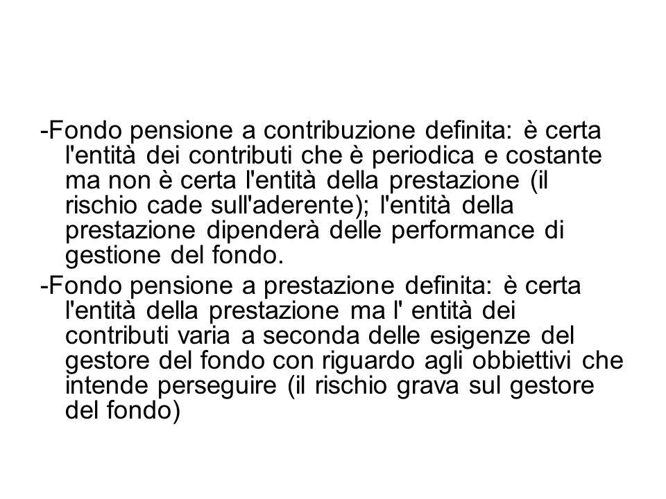 -Fondo pensione a contribuzione definita: è certa l'entità dei contributi che è periodica e costante ma non è certa l'entità della prestazione (il ris