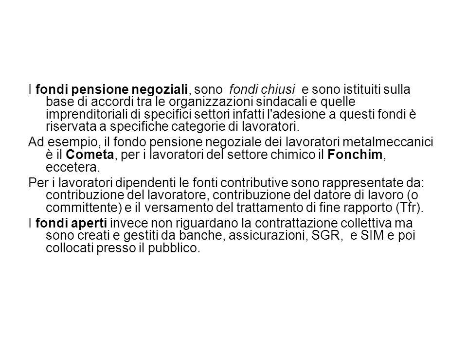 I fondi pensione negoziali, sono fondi chiusi e sono istituiti sulla base di accordi tra le organizzazioni sindacali e quelle imprenditoriali di speci