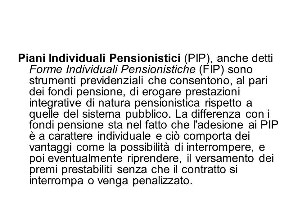Piani Individuali Pensionistici (PIP), anche detti Forme Individuali Pensionistiche (FIP) sono strumenti previdenziali che consentono, al pari dei fon
