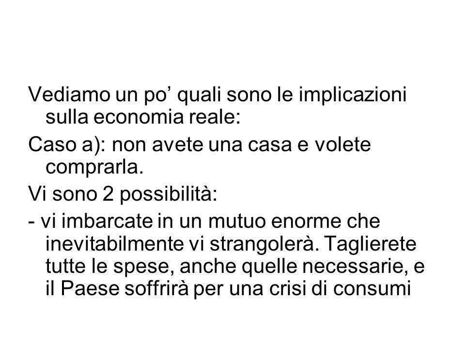 Vediamo un po' quali sono le implicazioni sulla economia reale: Caso a): non avete una casa e volete comprarla. Vi sono 2 possibilità: - vi imbarcate