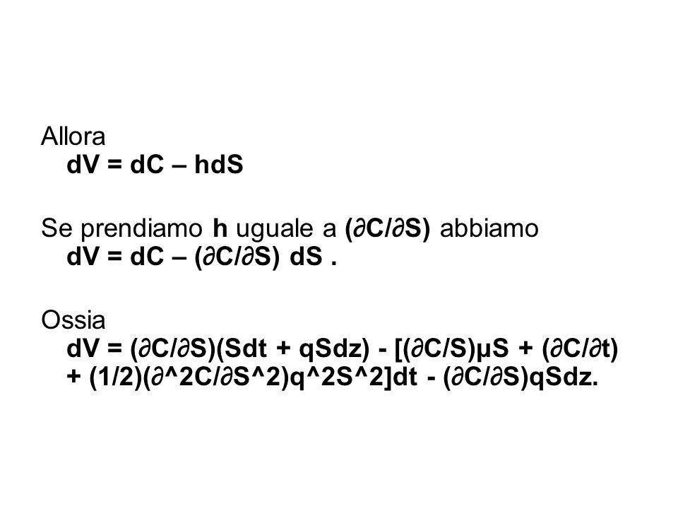 Allora dV = dC – hdS Se prendiamo h uguale a (∂C/∂S) abbiamo dV = dC – (∂C/∂S) dS. Ossia dV = (∂C/∂S)(Sdt + qSdz) - [(∂C/S)μS + (∂C/∂t) + (1/2)(∂^2C/∂