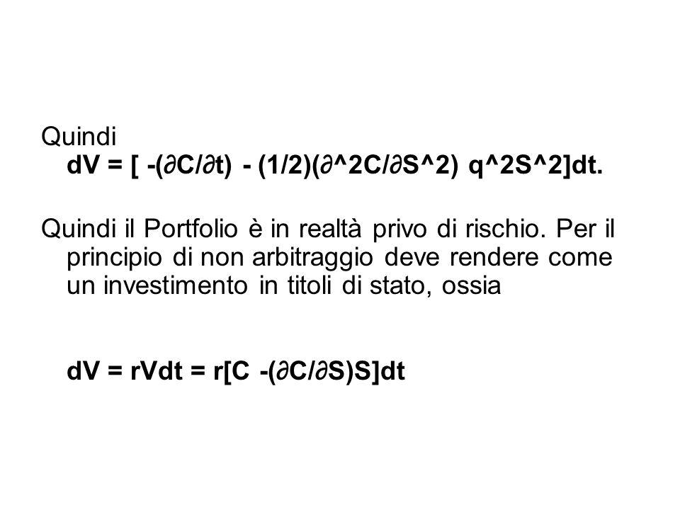 Quindi dV = [ -(∂C/∂t) - (1/2)(∂^2C/∂S^2) q^2S^2]dt. Quindi il Portfolio è in realtà privo di rischio. Per il principio di non arbitraggio deve render