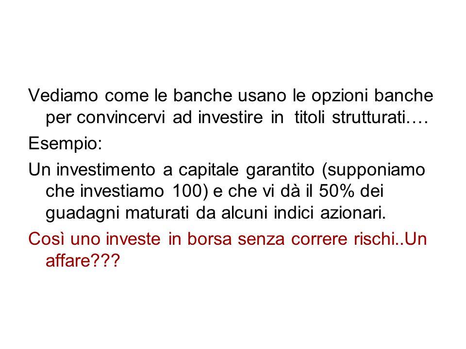 Vediamo come le banche usano le opzioni banche per convincervi ad investire in titoli strutturati…. Esempio: Un investimento a capitale garantito (sup