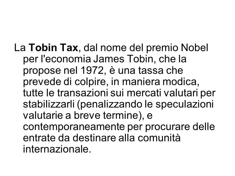 La Tobin Tax, dal nome del premio Nobel per l'economia James Tobin, che la propose nel 1972, è una tassa che prevede di colpire, in maniera modica, tu