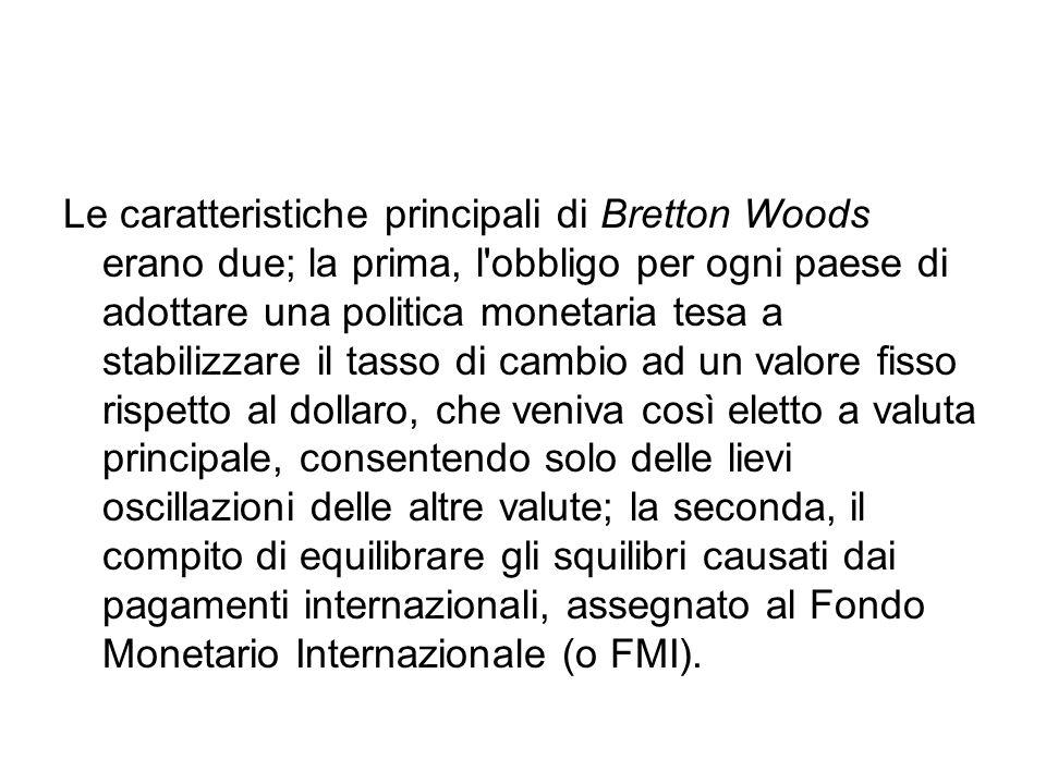 Le caratteristiche principali di Bretton Woods erano due; la prima, l'obbligo per ogni paese di adottare una politica monetaria tesa a stabilizzare il
