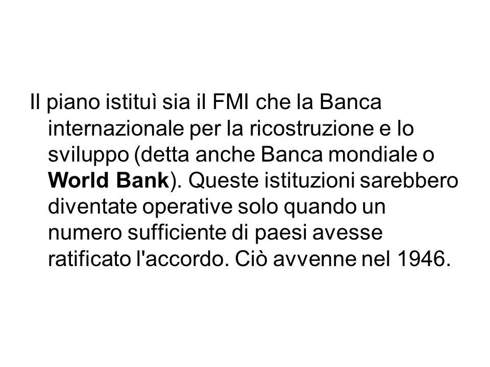 Il piano istituì sia il FMI che la Banca internazionale per la ricostruzione e lo sviluppo (detta anche Banca mondiale o World Bank). Queste istituzio