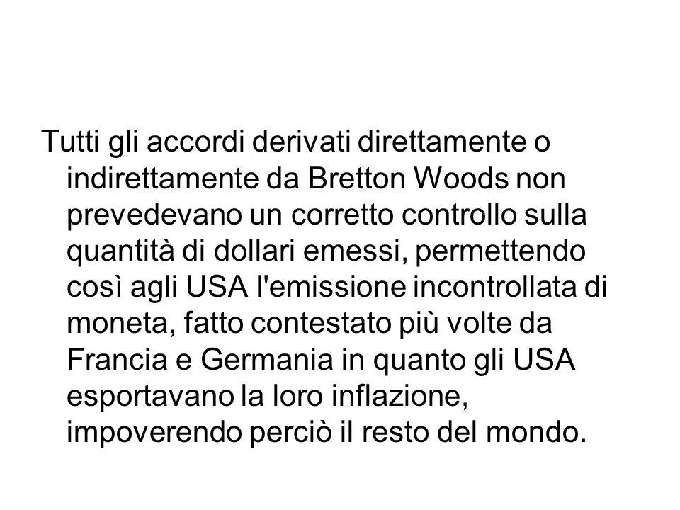 Tutti gli accordi derivati direttamente o indirettamente da Bretton Woods non prevedevano un corretto controllo sulla quantità di dollari emessi, perm