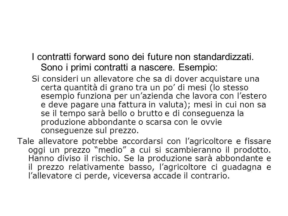 I contratti forward sono dei future non standardizzati. Sono i primi contratti a nascere. Esempio: Si consideri un allevatore che sa di dover acquista