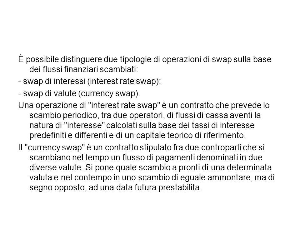 È possibile distinguere due tipologie di operazioni di swap sulla base dei flussi finanziari scambiati: - swap di interessi (interest rate swap); - sw