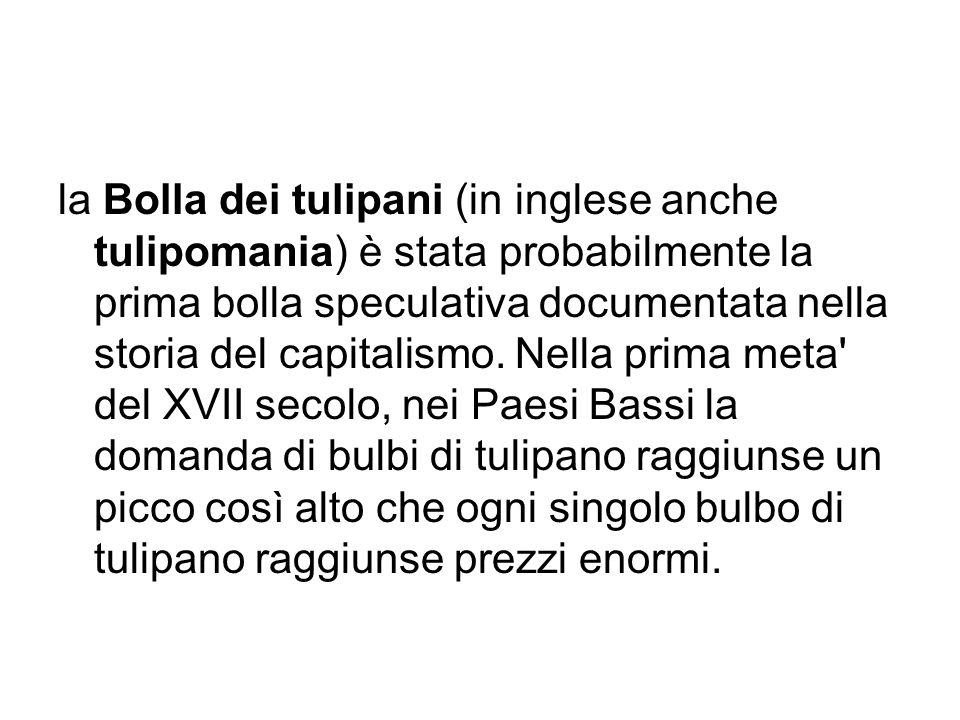 la Bolla dei tulipani (in inglese anche tulipomania) è stata probabilmente la prima bolla speculativa documentata nella storia del capitalismo. Nella