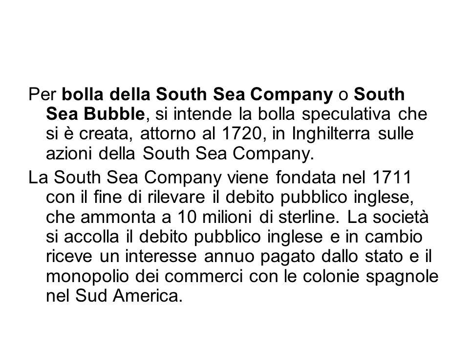 Per bolla della South Sea Company o South Sea Bubble, si intende la bolla speculativa che si è creata, attorno al 1720, in Inghilterra sulle azioni de