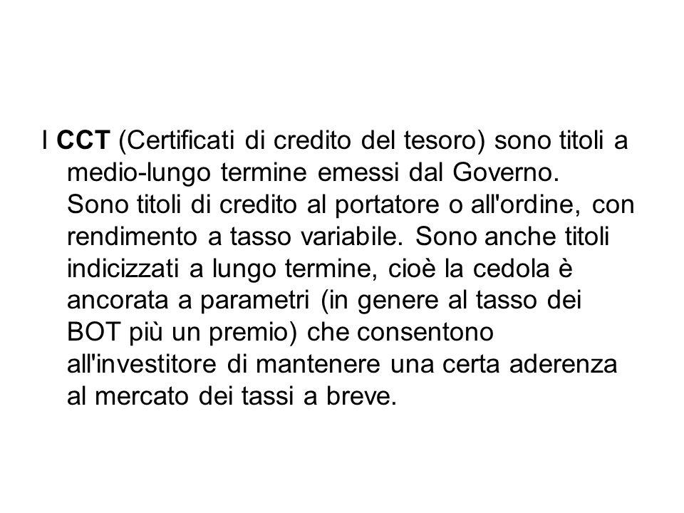 I CCT (Certificati di credito del tesoro) sono titoli a medio-lungo termine emessi dal Governo. Sono titoli di credito al portatore o all'ordine, con