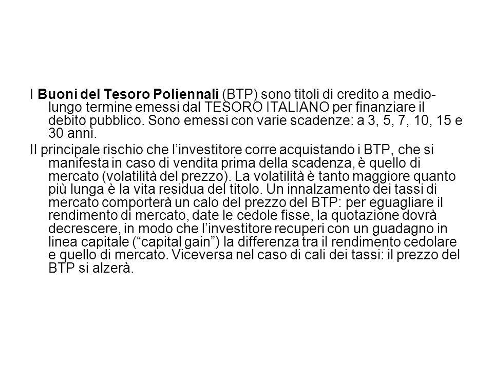 I Buoni del Tesoro Poliennali (BTP) sono titoli di credito a medio- lungo termine emessi dal TESORO ITALIANO per finanziare il debito pubblico. Sono e