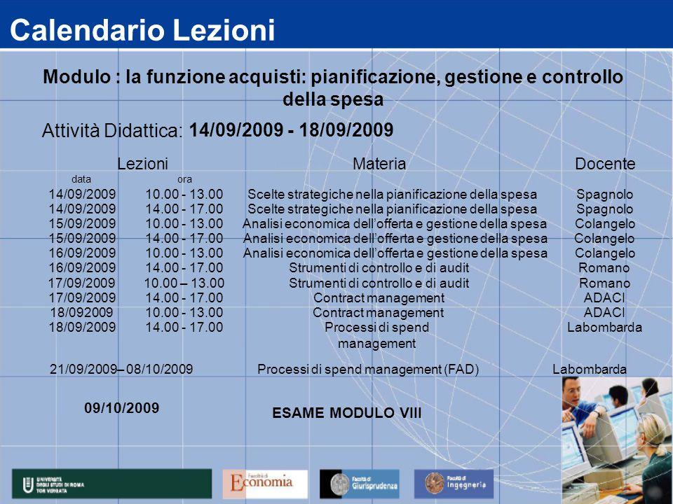 Calendario Lezioni data 14/09/2009 15/09/2009 16/09/2009 17/09/2009 18/092009 18/09/2009 14.00 - 17.00Processi di spend management Labombarda 14.00 - 17.00Contract managementADACI 10.00 - 13.00Contract managementADACI 14.00 - 17.00Strumenti di controllo e di auditRomano 10.00 – 13.00Strumenti di controllo e di auditRomano 14.00 - 17.00 Analisi economica dell'offerta e gestione della spesaColangelo 10.00 - 13.00 Analisi economica dell'offerta e gestione della spesaColangelo 14.00 - 17.00 Scelte strategiche nella pianificazione della spesaSpagnolo 10.00 - 13.00 Analisi economica dell'offerta e gestione della spesaColangelo ora 10.00 - 13.00 Scelte strategiche nella pianificazione della spesaSpagnolo Attività Didattica: 14/09/2009 - 18/09/2009 LezioniMateriaDocente Modulo : la funzione acquisti: pianificazione, gestione e controllo della spesa 21/09/2009– 08/10/2009Processi di spend management (FAD) Labombarda 09/10/2009 ESAME MODULO VIII
