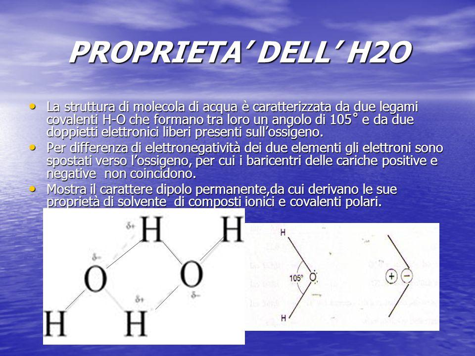 PROPRIETA' DELL' H2O Si presenta come molecola singola solo allo stato di vapore,negli altri stadi si presenta come un insieme di molecole unite da legame a idrogeno (H2O)x.