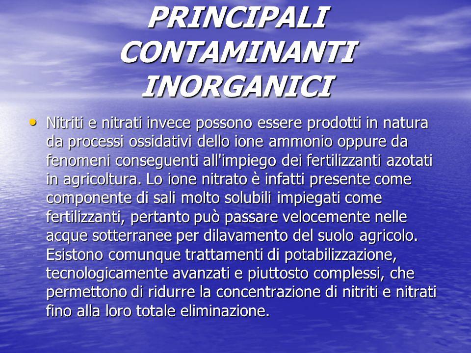 PRINCIPALI CONTAMINANTI INORGANICI Nitriti e nitrati invece possono essere prodotti in natura da processi ossidativi dello ione ammonio oppure da feno