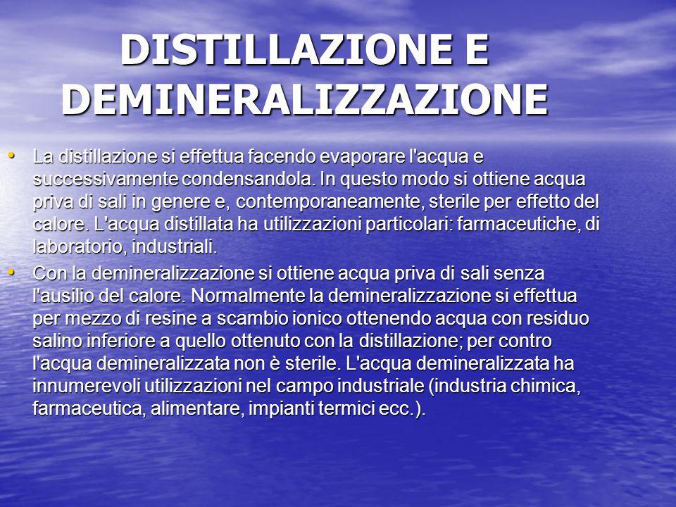 DISTILLAZIONE E DEMINERALIZZAZIONE La distillazione si effettua facendo evaporare l'acqua e successivamente condensandola. In questo modo si ottiene a