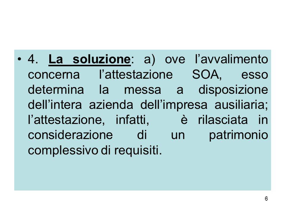 6 4. La soluzione: a) ove l'avvalimento concerna l'attestazione SOA, esso determina la messa a disposizione dell'intera azienda dell'impresa ausiliari