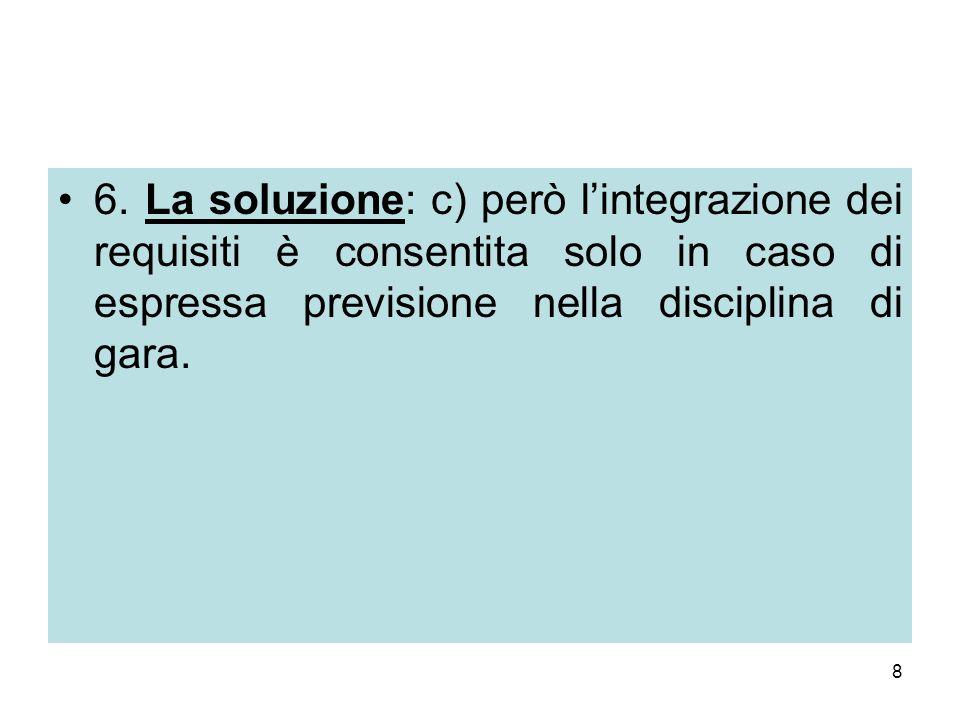 8 6. La soluzione: c) però l'integrazione dei requisiti è consentita solo in caso di espressa previsione nella disciplina di gara.