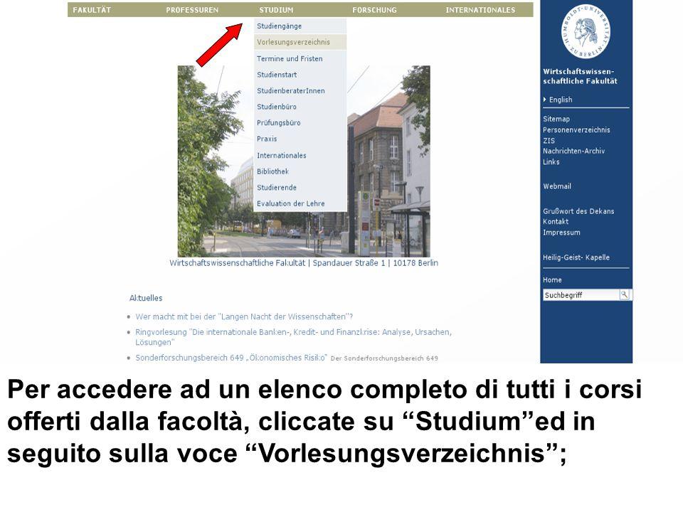 Per accedere ad un elenco completo di tutti i corsi offerti dalla facoltà, cliccate su Studium ed in seguito sulla voce Vorlesungsverzeichnis ;