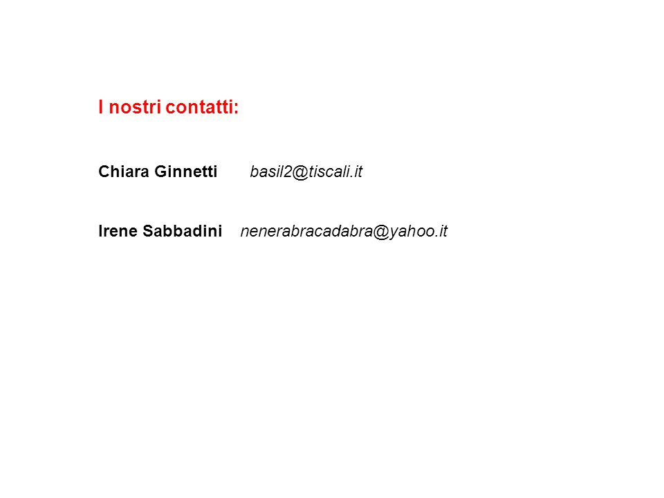 I nostri contatti: Chiara Ginnetti basil2@tiscali.it Irene Sabbadini nenerabracadabra@yahoo.it