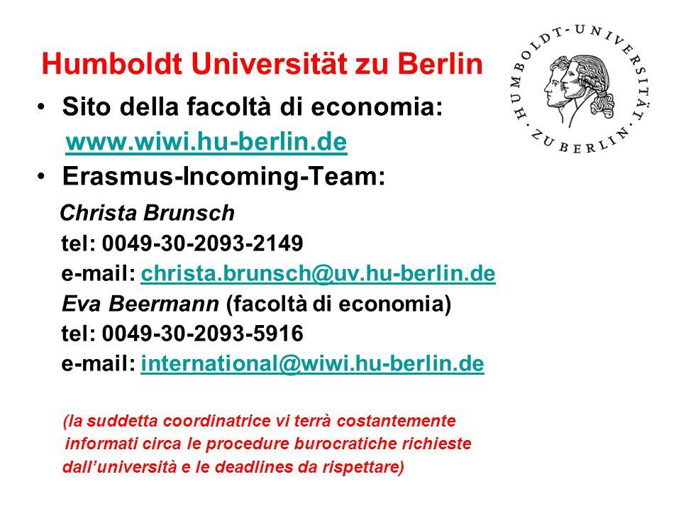 Humboldt Universität zu Berlin Sito della facoltà di economia: www.wiwi.hu-berlin.de Erasmus-Incoming-Team: Christa Brunsch tel: 0049-30-2093-2149 e-mail: christa.brunsch@uv.hu-berlin.dechrista.brunsch@uv.hu-berlin.de Eva Beermann (facoltà di economia) tel: 0049-30-2093-5916 e-mail: international@wiwi.hu-berlin.deinternational@wiwi.hu-berlin.de (la suddetta coordinatrice vi terrà costantemente informati circa le procedure burocratiche richieste dall'università e le deadlines da rispettare)