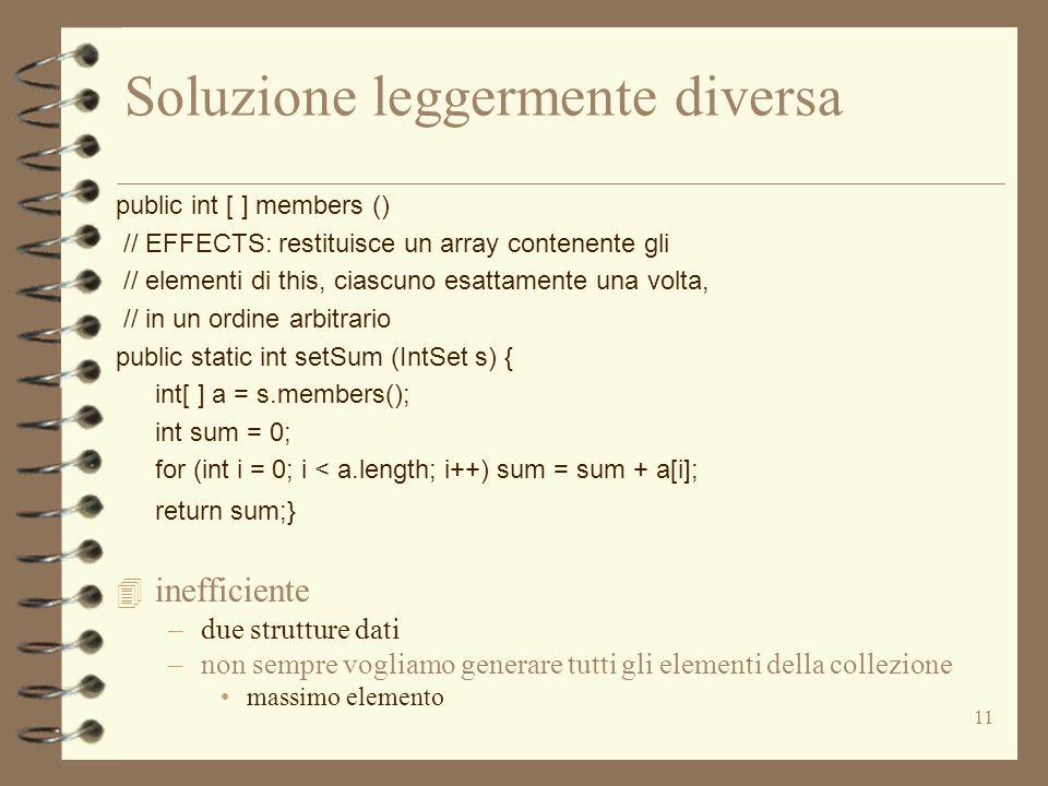 11 Soluzione leggermente diversa public int [ ] members () // EFFECTS: restituisce un array contenente gli // elementi di this, ciascuno esattamente una volta, // in un ordine arbitrario public static int setSum (IntSet s) { int[ ] a = s.members(); int sum = 0; for (int i = 0; i < a.length; i++) sum = sum + a[i]; return sum;} 4 inefficiente –due strutture dati –non sempre vogliamo generare tutti gli elementi della collezione massimo elemento