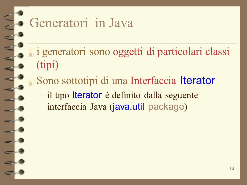 14 Generatori in Java 4 i generatori sono oggetti di particolari classi (tipi)  Sono sottotipi di una Interfaccia Iterator –il tipo Iterator è definito dalla seguente interfaccia Java ( java.util package )