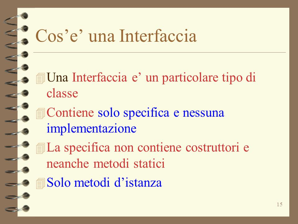 15 Cos'e' una Interfaccia 4 Una Interfaccia e' un particolare tipo di classe 4 Contiene solo specifica e nessuna implementazione 4 La specifica non co